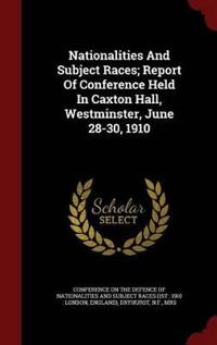 Nationalities and Subject Races; Report of Conference Held in Caxton Hall, Westminster, June 28-30, 1910