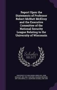 Report Upon the Statements of Professor Robert McNutt McElroy and the Executive Committee of the National Security League Relating to the University of Wisconsin