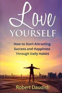 Love Yourself: How to Start Attracting Success and Happiness Through Daily Habits