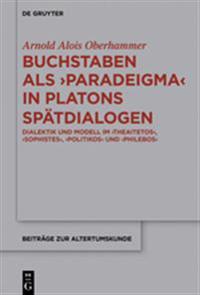 """Buchstaben ALS Paradeigma in Platons Spatdialogen: Dialektik Und Modell Im """"Theaitetos,"""" """"Sophistes,"""" """"Politikos"""" Und """"Philebos"""""""