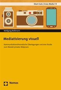 Mediatisierung Visuell: Kommunikationstheoretische Uberlegungen Und Eine Studie Zum Wandel Privater Bildpraxis