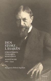 Den store läsaren : författaren, tänkaren, resenären Algot Ruhe 1867-1944
