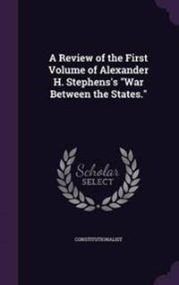 A Review of the First Volume of Alexander H. Stephens's War Between the States.