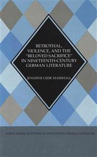 """Betrothal, Violence, and the """"Beloved Sacrifice"""" in Nineteenth-Century German Literature"""