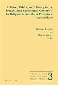 Religion, Ethics, and History in the French Long Seventeenth Century/ La Religion, La Morale, Et L'histoire À L'âge Classique