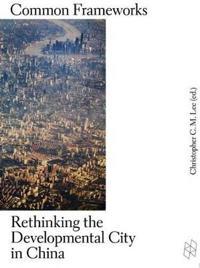 Common Frameworks: Rethinking the Developmental City in China