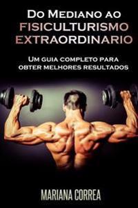 Do Mediano Ao Fisiculturismo Extraordinario: Um Guia Completo Para Obter Melhores Resultados