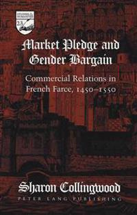 Market Pledge and Gender Bargain: Commercial Relations in French Farce, 1450-1550