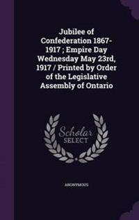 Jubilee of Confederation 1867-1917; Empire Day Wednesday May 23rd, 1917 / Printed by Order of the Legislative Assembly of Ontario