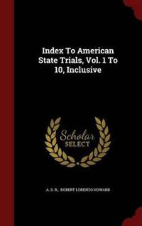 Index to American State Trials, Vol. 1 to 10, Inclusive