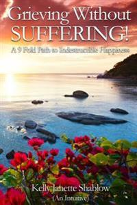 Grieving Without Suffering: A 9 Fold Path to Indestructible Happiness