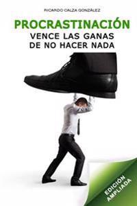 Procrastinacion: Vence Las Ganas de No Hacer NADA (Edicion Ampliada)
