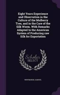 Eight Years Experience and Observation in the Culture of the Mulberry Tree, and in the Care of the Silk Worm. with Remarks Adapted to the American System of Producing Raw Silk for Exportation