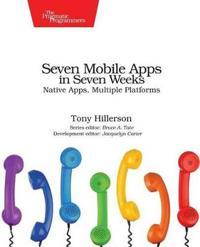 Seven Mobile Apps in Seven Weeks: Native Apps, Multiple Platforms