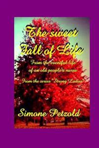 The Sweet Fall of Life: From the Eventful Life of an Old People's Nurse