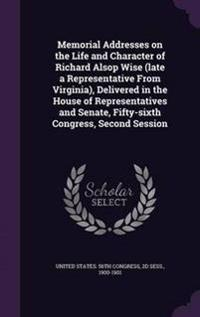 Memorial Addresses on the Life and Character of Richard Alsop Wise (Late a Representative from Virginia), Delivered in the House of Representatives and Senate, Fifty-Sixth Congress, Second Session
