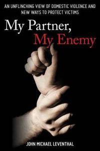 My Partner, My Enemy: An Unflinching View of Domestic Violence and New Ways to Protect Victims