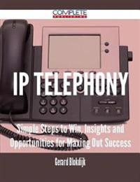 IP Telephony - Simple Steps to Win, Insights and Opportunities for Maxing Out Success