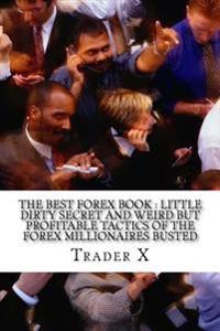 The Best Forex Book: Little Dirty Secret and Weird But Profitable Tactics of the Forex Millionaires Busted: Escape 9-5, Live Anywhere, Join
