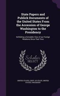 State Papers and Publick Documents of the United States from the Accession of George Washington to the Presidency