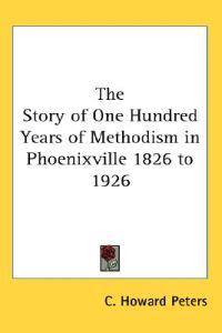 The Story of One Hundred Years of Methodism in Phoenixville 1826 to 1926
