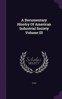 A Documentary Hisotry of American Industrial Society; Volume III