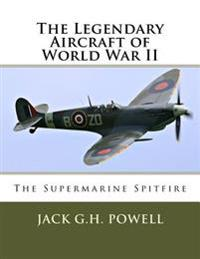The Legendary Aircraft of World War II: The Supermarine Spitfire