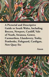 A Pictorial and Descriptive Guide to South Wales, Including Brecon, Newport, Cardiff, Vale of Neath, Swansea, Gower, Carmarthen, Llandovery, Tenby, Pe