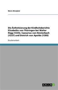 Die Asthetisierung Der Kindheitsberichte Elisabeths Von Thuringen Bei Walter Nigg (1235), Caesarius Von Heisterbach (1237) Und Dietrich Von Apolda (1289)