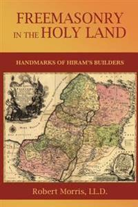 Freemasonry in the Holy Land: Or, Handmarks of Hiram's Builders