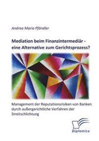 Mediation Beim Finanzintermediar - Eine Alternative Zum Gerichtsprozess? Management Der Reputationsrisiken Von Banken Durch Aussergerichtliche Verfahren Der Streitschlichtung