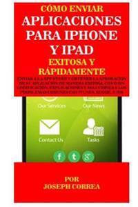 Como Enviar Aplicaciones Para iPhone y iPad Exitosa y Rapidamente: Enviar a la App Store y Obtener La Aprobacion de Su Aplicacion de Manera Exitosa, C