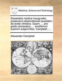 Dissertatio Medica Inauguralis, Proponens Observationes Quasdam, de Acido Vitriolico. Quam, ... Pro Gradu Doctoratus, ... Eruditorum Examini Subjicit