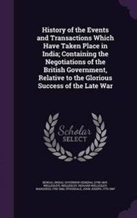 History of the Events and Transactions Which Have Taken Place in India; Containing the Negotiations of the British Government, Relative to the Glorious Success of the Late War