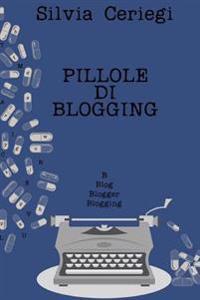Pillole Di Blogging: Guida Pratica Per Blogger Che Vogliono Trasformare Una Passione in Qualcosa Di Piu