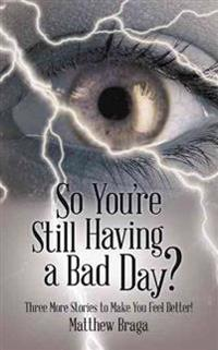 So You're Still Having a Bad Day?