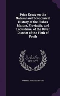 Prize Essay on the Natural and Economical History of the Fishes Marine, Fluviatile, and Lacustrine, of the River District of the Firth of Forth