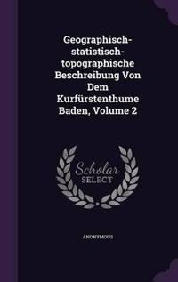 Geographisch-Statistisch-Topographische Beschreibung Von Dem Kurfurstenthume Baden, Volume 2