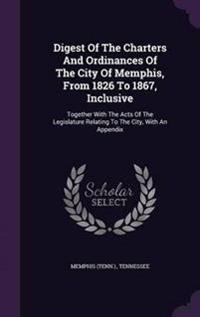 Digest of the Charters and Ordinances of the City of Memphis, from 1826 to 1867, Inclusive