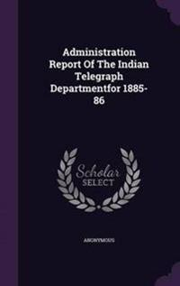 Administration Report of the Indian Telegraph Departmentfor 1885-86