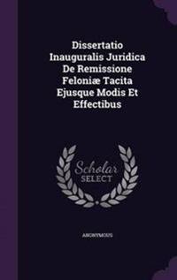 Dissertatio Inauguralis Juridica de Remissione Feloniae Tacita Ejusque Modis Et Effectibus