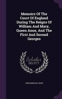 Memoirs of the Court of England During the Reigns of William and Mary, Queen Anne, and the First and Second Georges