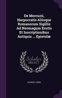 de Mercurii, Harpocratis Aliisque Romanorum Sigillis Ad Neomagum Erutis Et Inscriptionibus Antiquis ... Epistolae