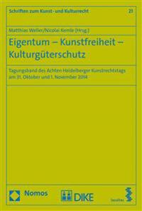 Eigentum - Kunstfreiheit - Kulturguterschutz: Tagungsband Des Achten Heidelberger Kunstrechtstags Am 31. Oktober Und 1. November 2014