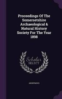 Proceedings of the Somersetshire Archaeological & Natural History Society for the Year 1898