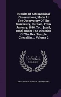 Results of Astronomical Observations, Made at the Observatory of the University, Durham, from January, 1846, to ... [april, 1852], Under the Direction of the Rev. Temple Chevallier...; Volume 2