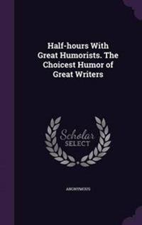 Half-Hours with Great Humorists. the Choicest Humor of Great Writers