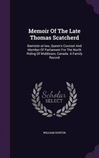 Memoir of the Late Thomas Scatcherd, Barrister-At-Law, Queen's Counsel and Member of Parliament for the North Riding of Middlesex, Canada. a Family Record