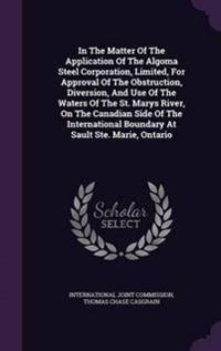 In the Matter of the Application of the Algoma Steel Corporation, Limited, for Approval of the Obstruction, Diversion, and Use of the Waters of the St. Marys River, on the Canadian Side of the International Boundary at Sault Ste. Marie, Ontario