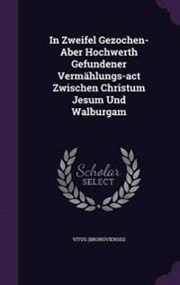 In Zweifel Gezochen- Aber Hochwerth Gefundener Vermahlungs-ACT Zwischen Christum Jesum Und Walburgam